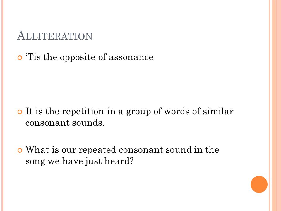 A LLITERATION 'Tis the opposite of assonance It is the repetition in a group of words of similar consonant sounds.