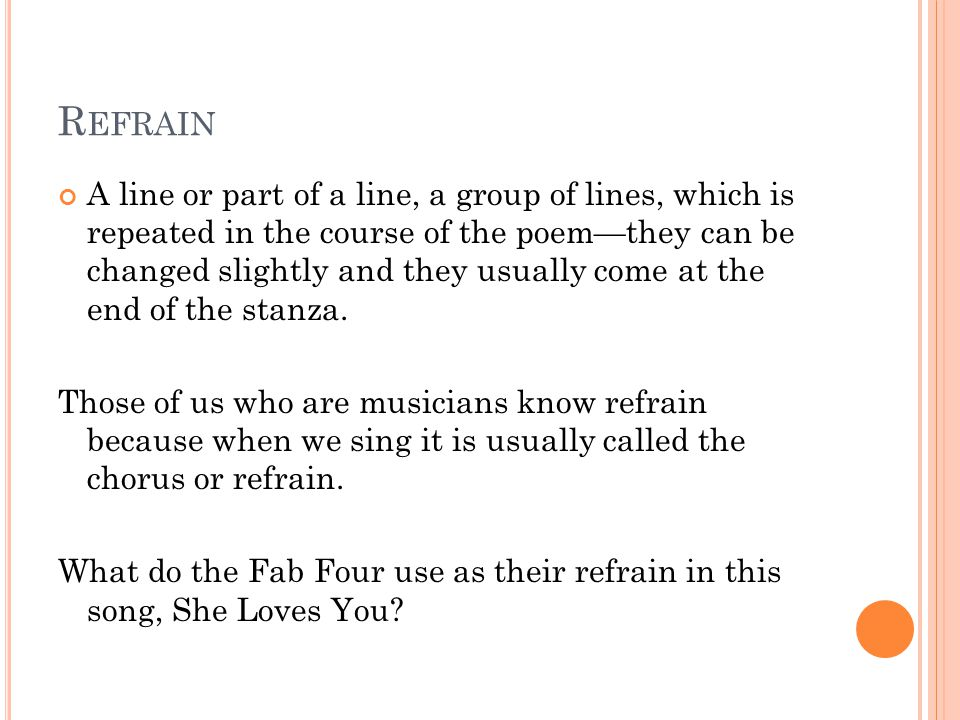 R EFRAIN A line or part of a line, a group of lines, which is repeated in the course of the poem—they can be changed slightly and they usually come at the end of the stanza.