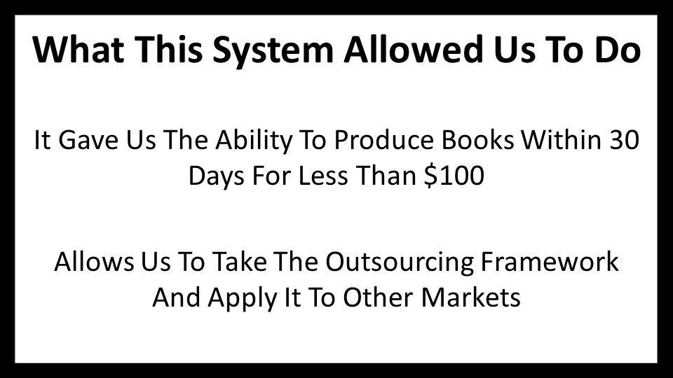What This System Allowed Us To Do It Gave Us The Ability To Produce Books Within 30 Days For Less Than $100 Allows Us To Take The Outsourcing Framewor