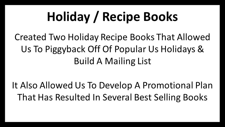 Holiday / Recipe Books Created Two Holiday Recipe Books That Allowed Us To Piggyback Off Of Popular Us Holidays & Build A Mailing List It Also Allowed Us To Develop A Promotional Plan That Has Resulted In Several Best Selling Books