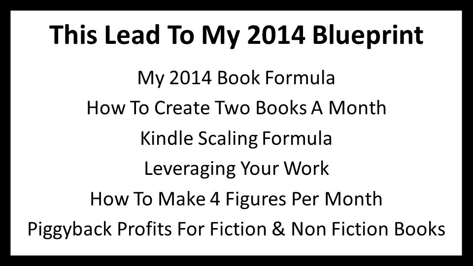 This Lead To My 2014 Blueprint My 2014 Book Formula How To Create Two Books A Month Kindle Scaling Formula Leveraging Your Work How To Make 4 Figures