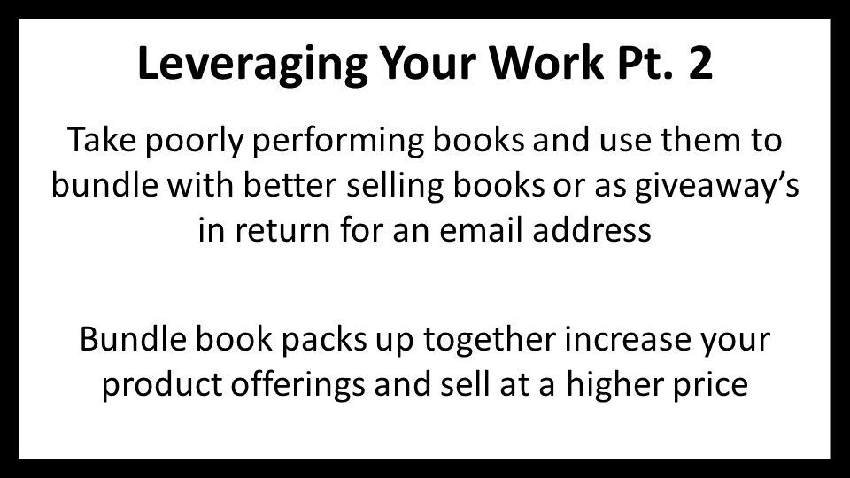 Leveraging Your Work Pt. 2 Take poorly performing books and use them to bundle with better selling books or as giveaway's in return for an email addre