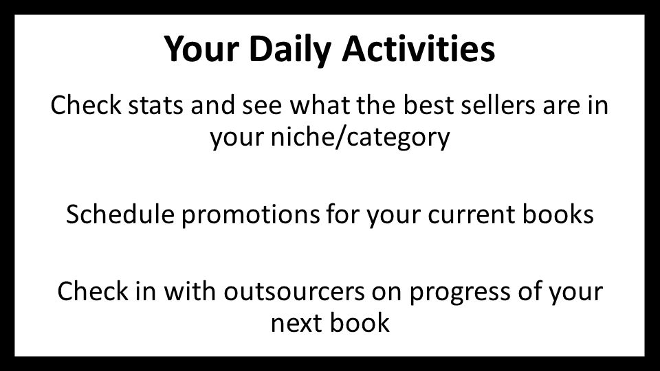 Your Daily Activities Check stats and see what the best sellers are in your niche/category Schedule promotions for your current books Check in with ou