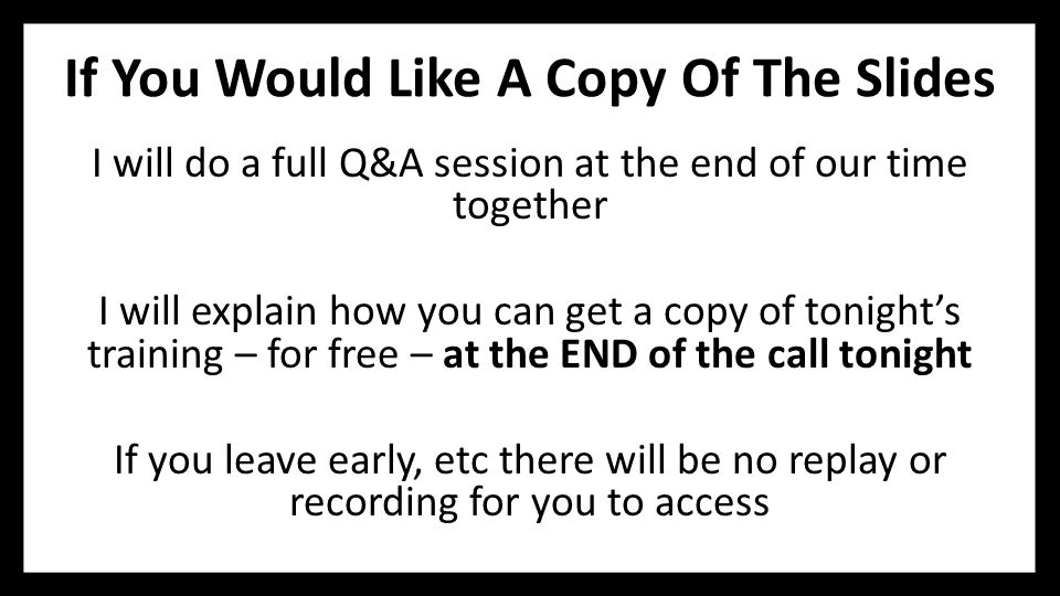If You Would Like A Copy Of The Slides I will do a full Q&A session at the end of our time together I will explain how you can get a copy of tonight's training – for free – at the END of the call tonight If you leave early, etc there will be no replay or recording for you to access