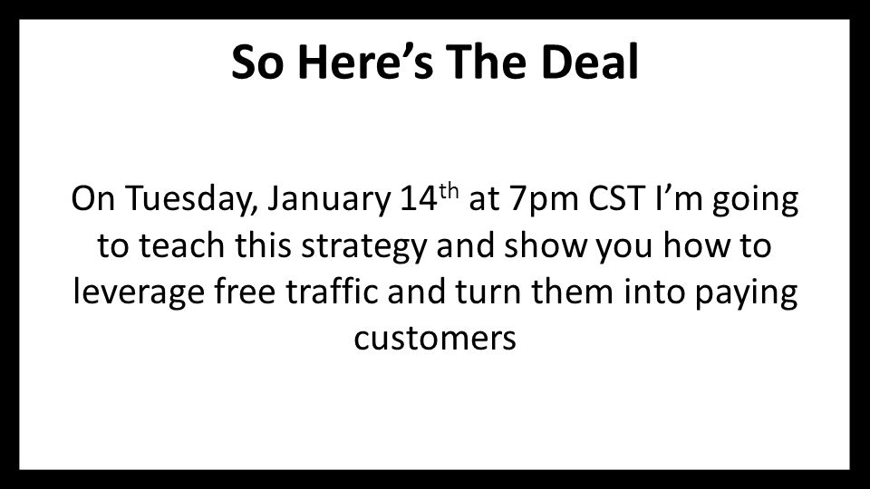 So Here's The Deal On Tuesday, January 14 th at 7pm CST I'm going to teach this strategy and show you how to leverage free traffic and turn them into paying customers