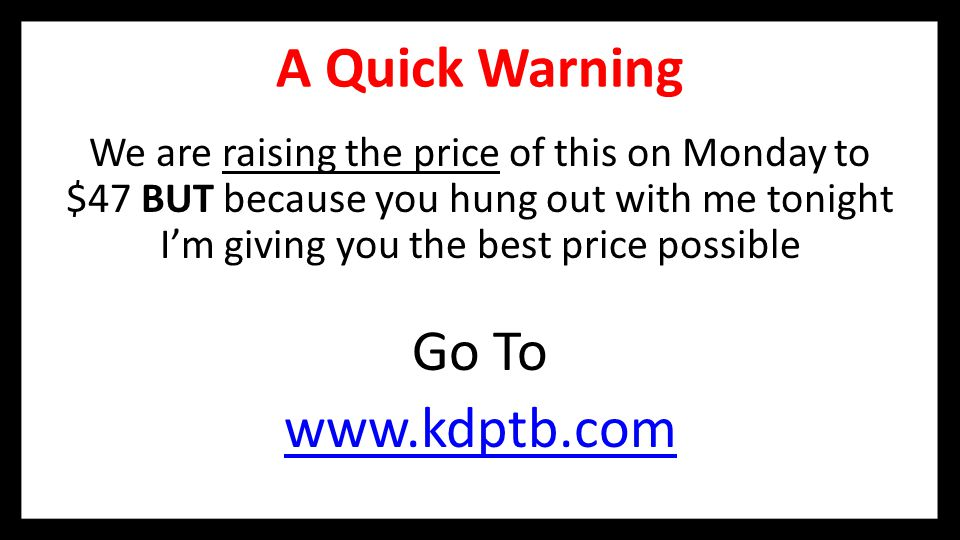 A Quick Warning We are raising the price of this on Monday to $47 BUT because you hung out with me tonight I'm giving you the best price possible Go To www.kdptb.com