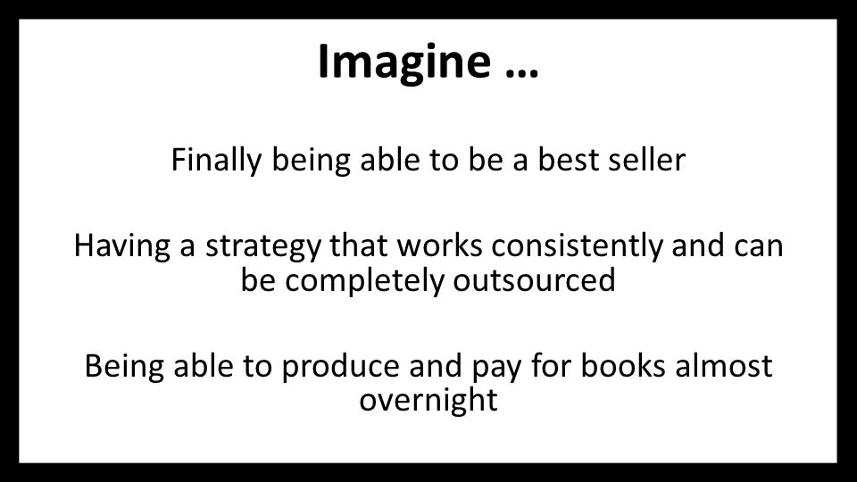 Imagine … Finally being able to be a best seller Having a strategy that works consistently and can be completely outsourced Being able to produce and pay for books almost overnight