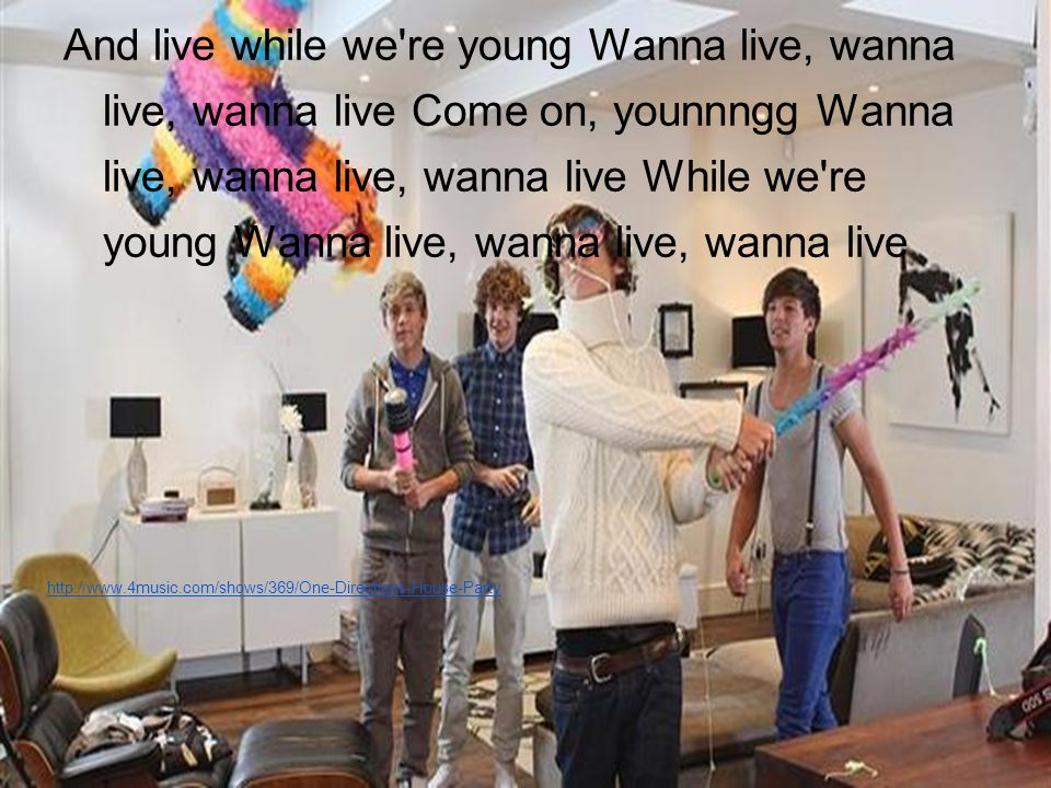 And live while we re young Wanna live, wanna live, wanna live Come on, younnngg Wanna live, wanna live, wanna live While we re young Wanna live, wanna live, wanna live http://www.4music.com/shows/369/One-Directions-House-Party