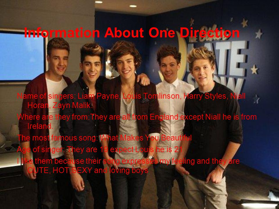 Information About One Direction Name of singers: Liam Payne, Louis Tomlinson, Harry Styles, Niall Horan, Zayn Malik.