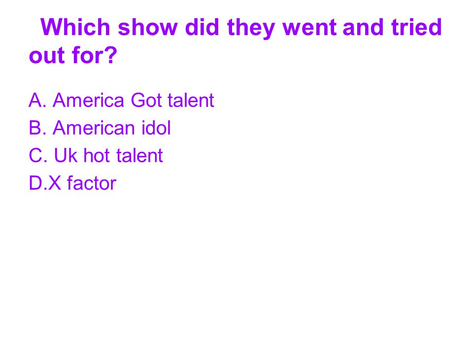 Which show did they went and tried out for? A. America Got talent B. American idol C. Uk hot talent D.X factor