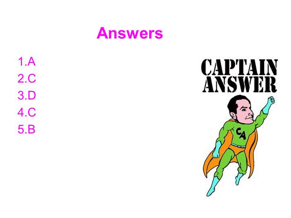 Answers 1.A 2.C 3.D 4.C 5.B