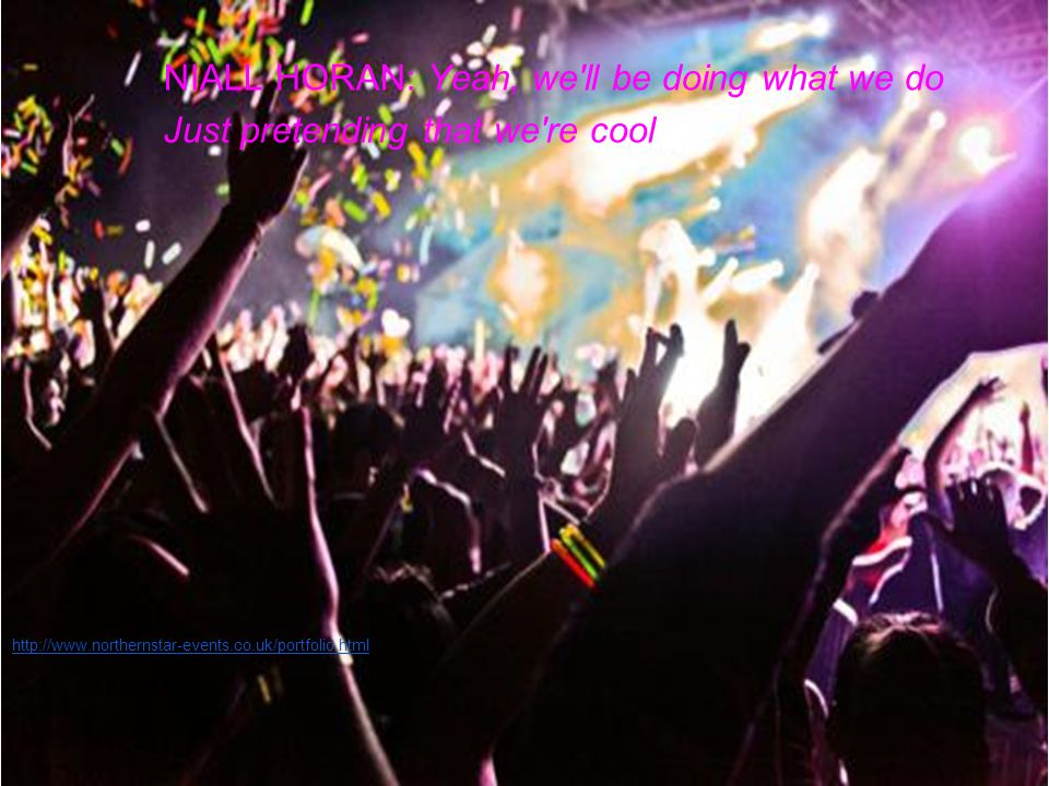 NIALL HORAN: Yeah, we ll be doing what we do Just pretending that we re cool http://www.northernstar-events.co.uk/portfolio.html