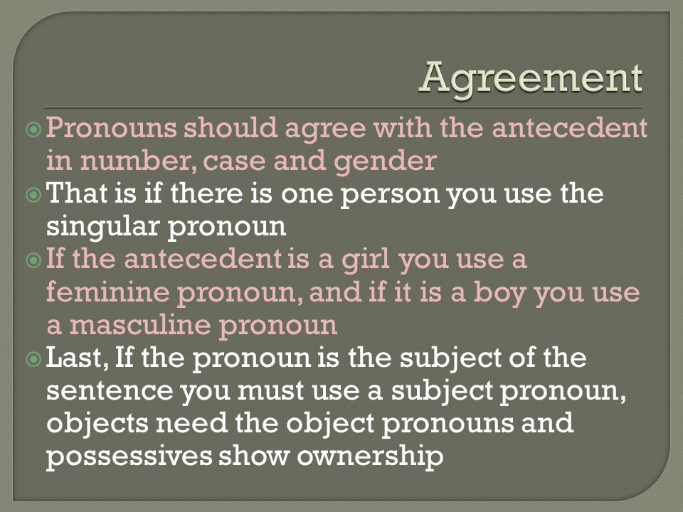  Pronouns should agree with the antecedent in number, case and gender  That is if there is one person you use the singular pronoun  If the antecedent is a girl you use a feminine pronoun, and if it is a boy you use a masculine pronoun  Last, If the pronoun is the subject of the sentence you must use a subject pronoun, objects need the object pronouns and possessives show ownership