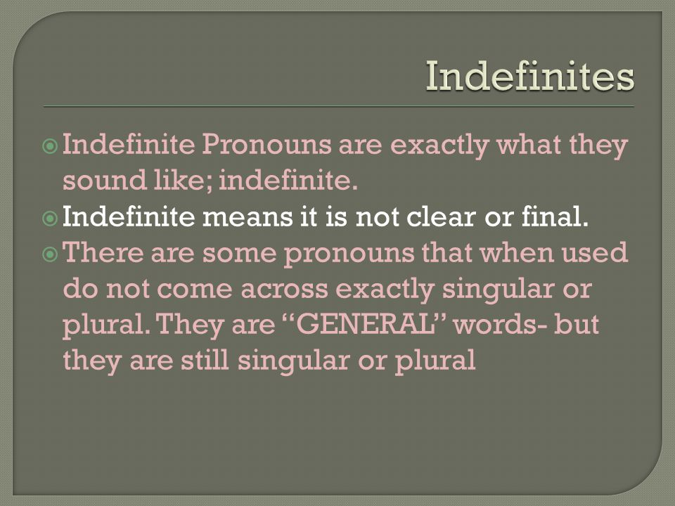  Indefinite Pronouns are exactly what they sound like; indefinite.