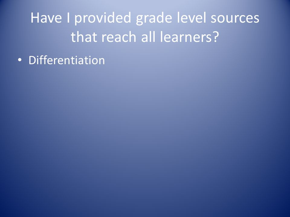 Have I provided grade level sources that reach all learners Differentiation