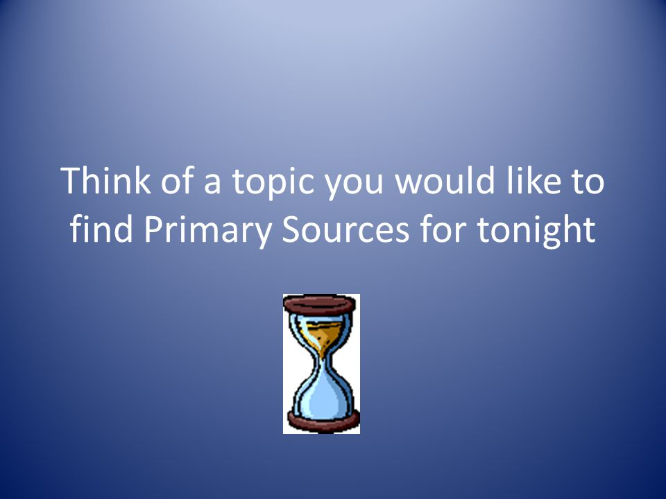 Think of a topic you would like to find Primary Sources for tonight