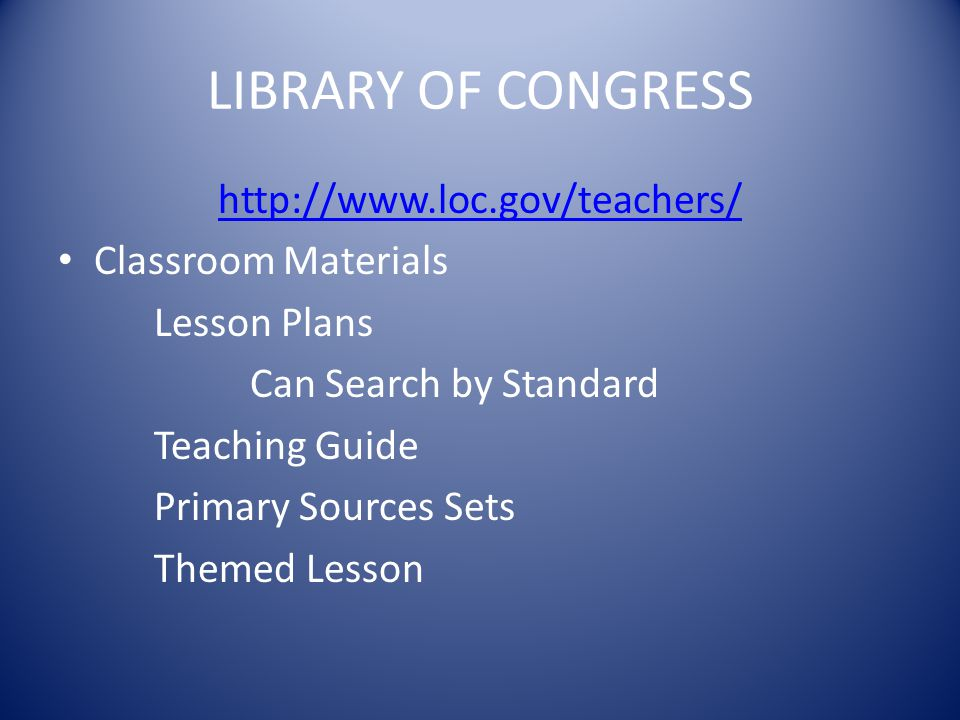 LIBRARY OF CONGRESS http://www.loc.gov/teachers/ Classroom Materials Lesson Plans Can Search by Standard Teaching Guide Primary Sources Sets Themed Lesson