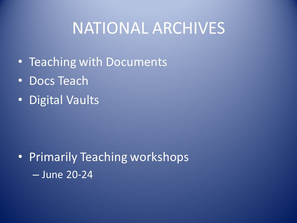 NATIONAL ARCHIVES Teaching with Documents Docs Teach Digital Vaults Primarily Teaching workshops – June 20-24