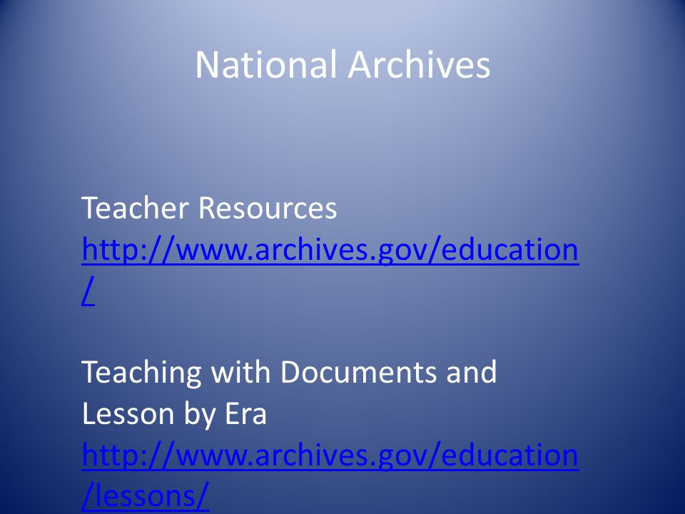 National Archives Teacher Resources http://www.archives.gov/education / Teaching with Documents and Lesson by Era http://www.archives.gov/education /l