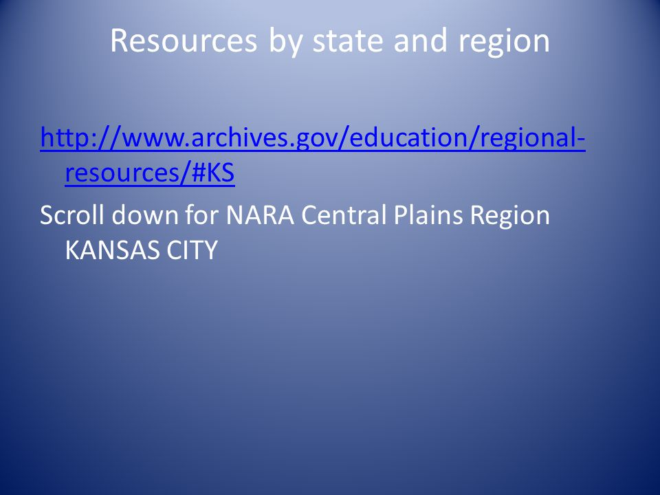 Resources by state and region http://www.archives.gov/education/regional- resources/#KS Scroll down for NARA Central Plains Region KANSAS CITY