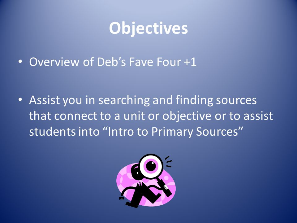 """Objectives Overview of Deb's Fave Four +1 Assist you in searching and finding sources that connect to a unit or objective or to assist students into """""""