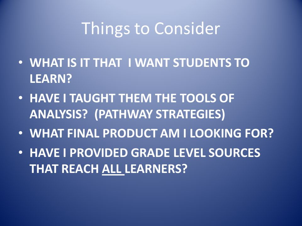 Things to Consider WHAT IS IT THAT I WANT STUDENTS TO LEARN.