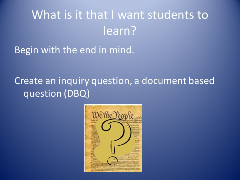 What is it that I want students to learn? Begin with the end in mind. Create an inquiry question, a document based question (DBQ)
