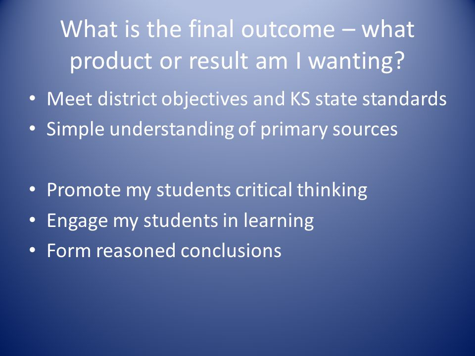 What is the final outcome – what product or result am I wanting? Meet district objectives and KS state standards Simple understanding of primary sourc