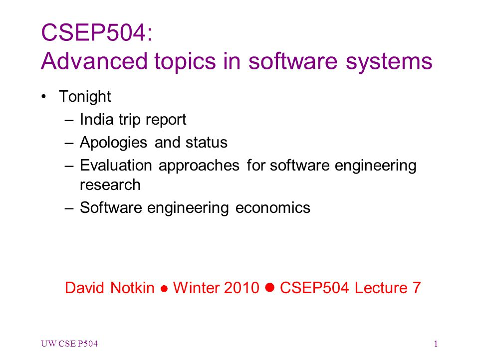 CSEP504: Advanced topics in software systems Tonight –India trip report –Apologies and status –Evaluation approaches for software engineering research