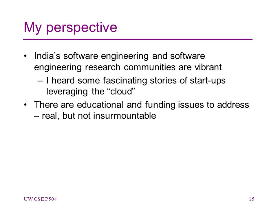 My perspective India's software engineering and software engineering research communities are vibrant –I heard some fascinating stories of start-ups leveraging the cloud There are educational and funding issues to address – real, but not insurmountable UW CSE P50415