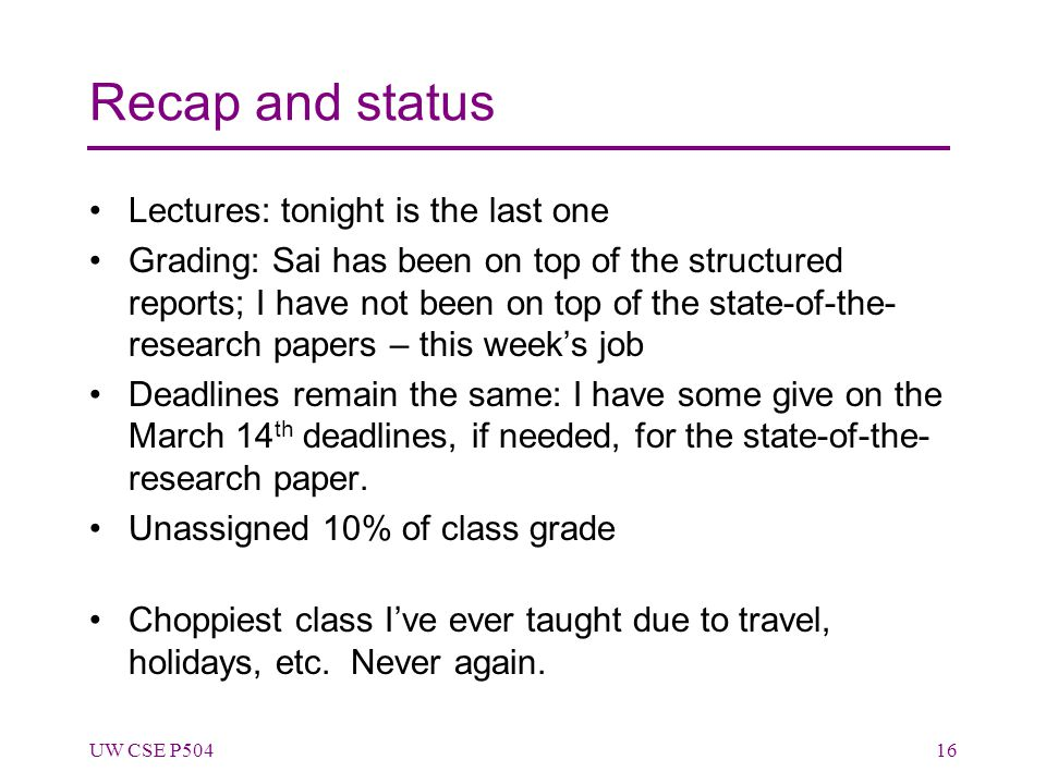 Recap and status Lectures: tonight is the last one Grading: Sai has been on top of the structured reports; I have not been on top of the state-of-the- research papers – this week's job Deadlines remain the same: I have some give on the March 14 th deadlines, if needed, for the state-of-the- research paper.