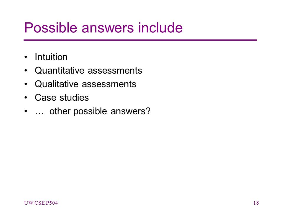 Possible answers include Intuition Quantitative assessments Qualitative assessments Case studies … other possible answers? UW CSE P50418