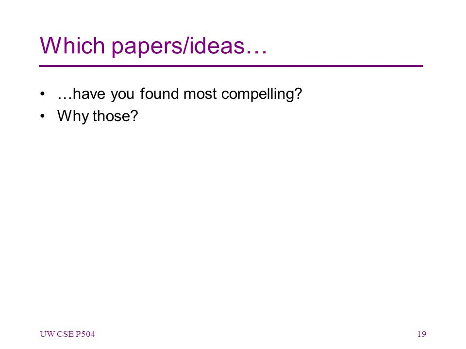 Which papers/ideas… …have you found most compelling? Why those? UW CSE P50419
