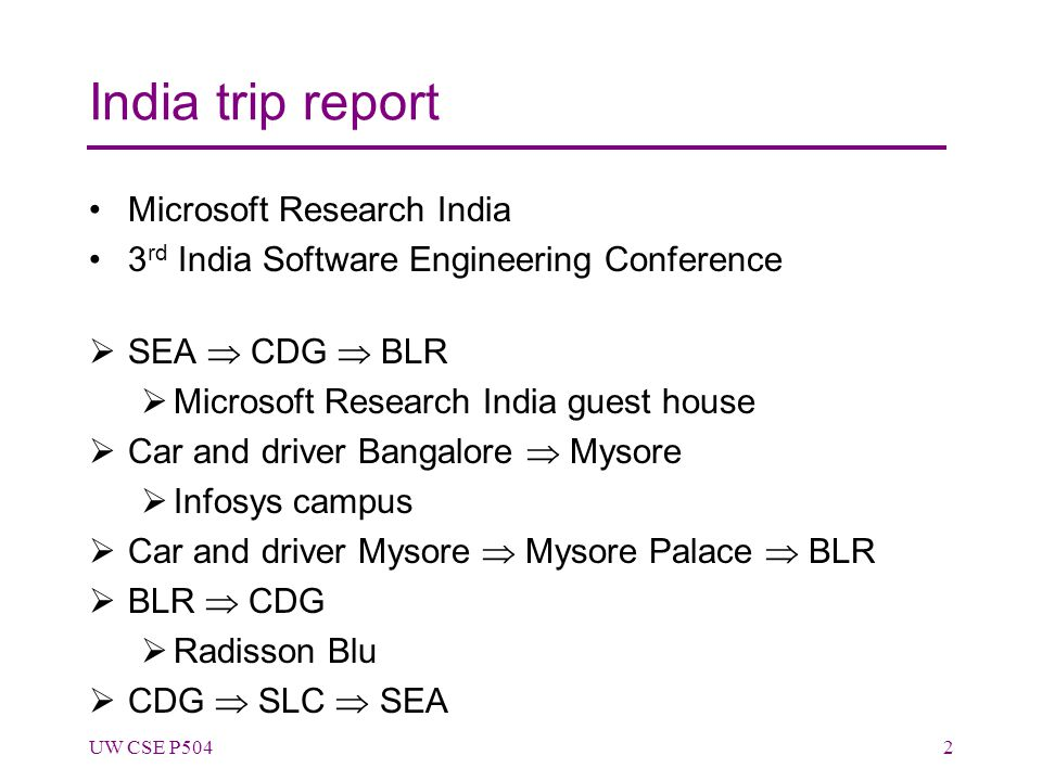 India trip report Microsoft Research India 3 rd India Software Engineering Conference  SEA  CDG  BLR  Microsoft Research India guest house  Car and driver Bangalore  Mysore  Infosys campus  Car and driver Mysore  Mysore Palace  BLR  BLR  CDG  Radisson Blu  CDG  SLC  SEA UW CSE P5042