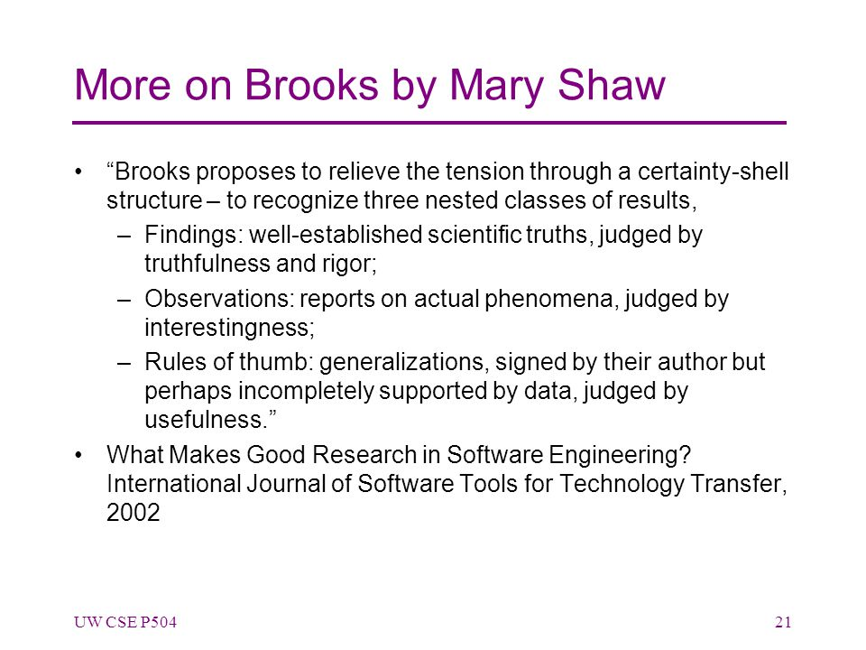 More on Brooks by Mary Shaw Brooks proposes to relieve the tension through a certainty-shell structure – to recognize three nested classes of results, –Findings: well-established scientific truths, judged by truthfulness and rigor; –Observations: reports on actual phenomena, judged by interestingness; –Rules of thumb: generalizations, signed by their author but perhaps incompletely supported by data, judged by usefulness. What Makes Good Research in Software Engineering.