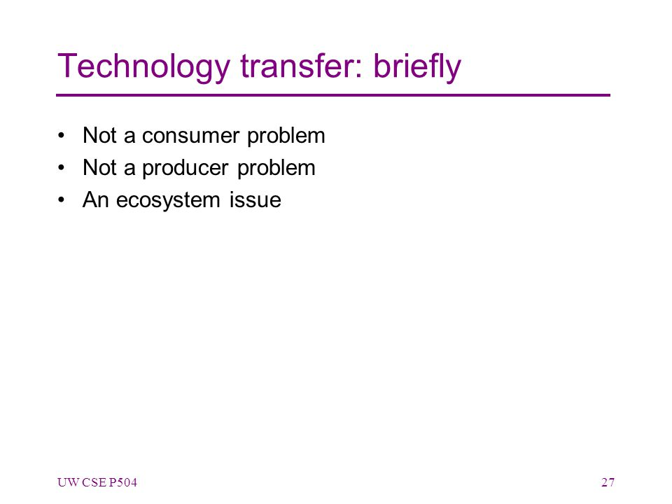 Technology transfer: briefly Not a consumer problem Not a producer problem An ecosystem issue UW CSE P50427