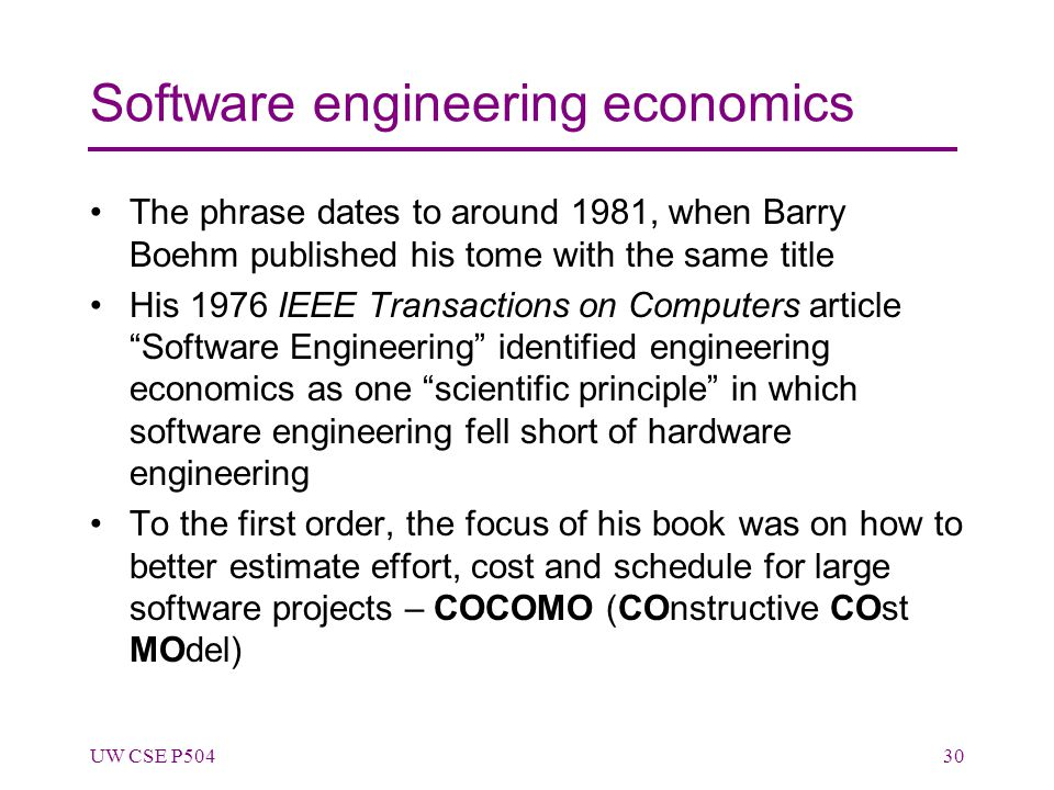 Software engineering economics The phrase dates to around 1981, when Barry Boehm published his tome with the same title His 1976 IEEE Transactions on Computers article Software Engineering identified engineering economics as one scientific principle in which software engineering fell short of hardware engineering To the first order, the focus of his book was on how to better estimate effort, cost and schedule for large software projects – COCOMO (COnstructive COst MOdel) UW CSE P50430