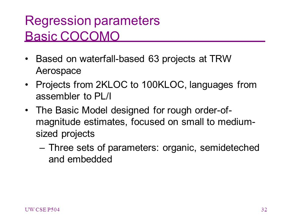 Regression parameters Basic COCOMO Based on waterfall-based 63 projects at TRW Aerospace Projects from 2KLOC to 100KLOC, languages from assembler to PL/I The Basic Model designed for rough order-of- magnitude estimates, focused on small to medium- sized projects –Three sets of parameters: organic, semideteched and embedded UW CSE P50432