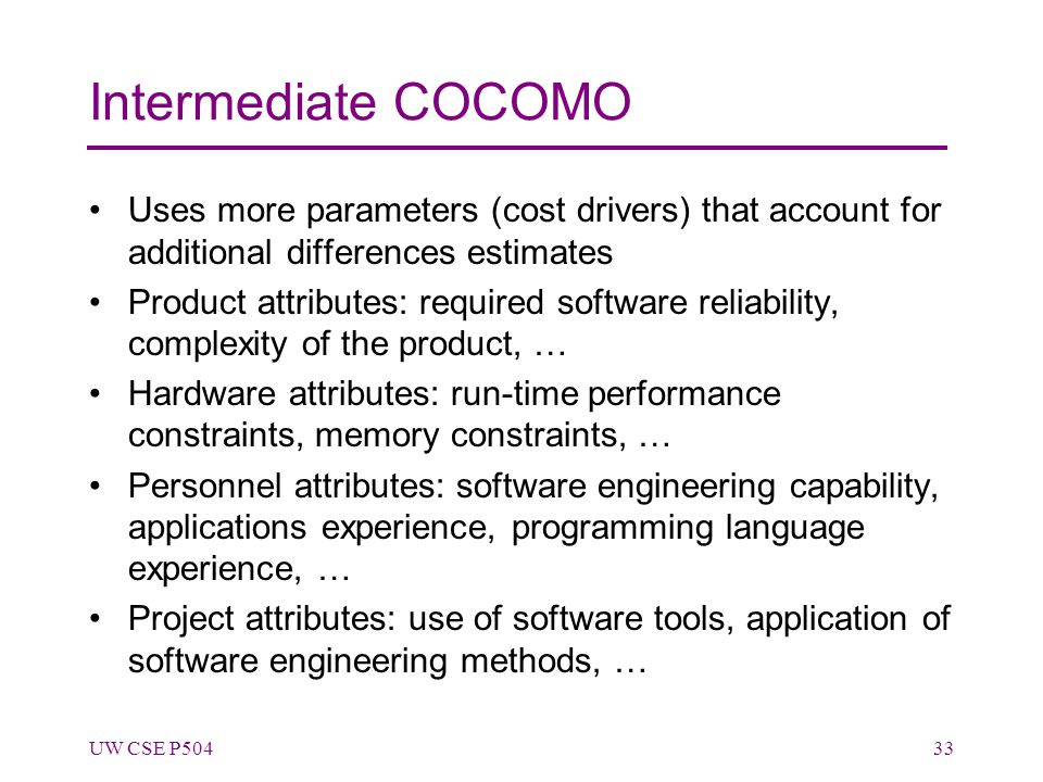 Intermediate COCOMO Uses more parameters (cost drivers) that account for additional differences estimates Product attributes: required software reliability, complexity of the product, … Hardware attributes: run-time performance constraints, memory constraints, … Personnel attributes: software engineering capability, applications experience, programming language experience, … Project attributes: use of software tools, application of software engineering methods, … UW CSE P50433