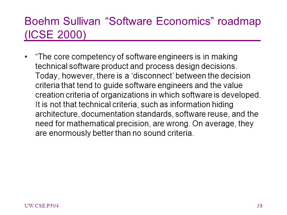 Boehm Sullivan Software Economics roadmap (ICSE 2000) The core competency of software engineers is in making technical software product and process design decisions.
