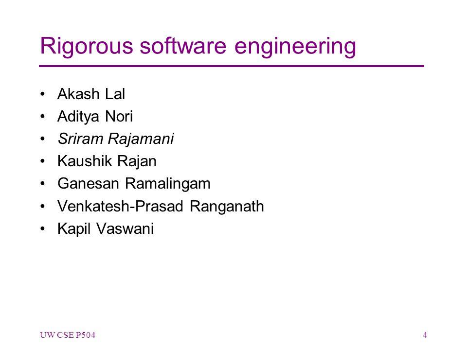 Rigorous software engineering Akash Lal Aditya Nori Sriram Rajamani Kaushik Rajan Ganesan Ramalingam Venkatesh-Prasad Ranganath Kapil Vaswani UW CSE P5044