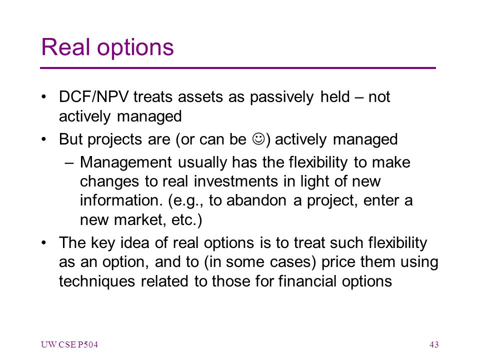 Real options DCF/NPV treats assets as passively held – not actively managed But projects are (or can be ) actively managed –Management usually has the