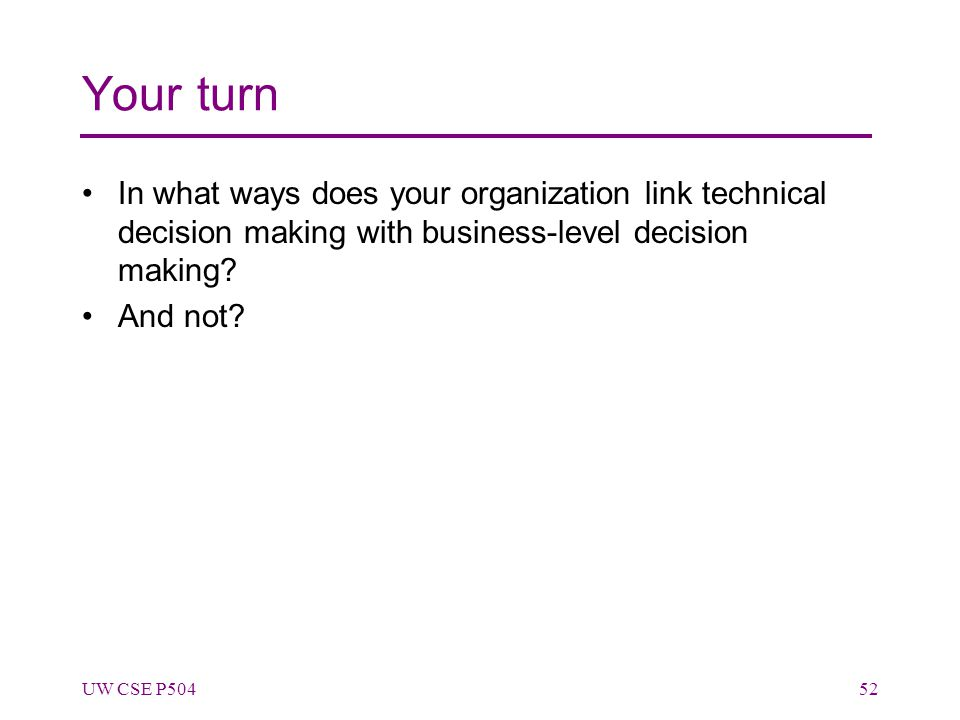 Your turn In what ways does your organization link technical decision making with business-level decision making? And not? UW CSE P50452