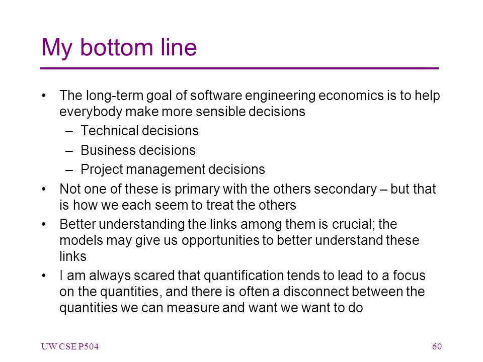 My bottom line The long-term goal of software engineering economics is to help everybody make more sensible decisions –Technical decisions –Business d