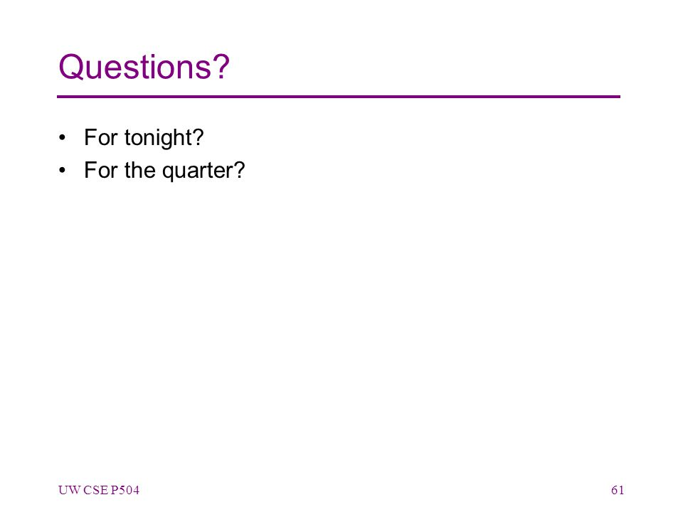 Questions? For tonight? For the quarter? UW CSE P50461