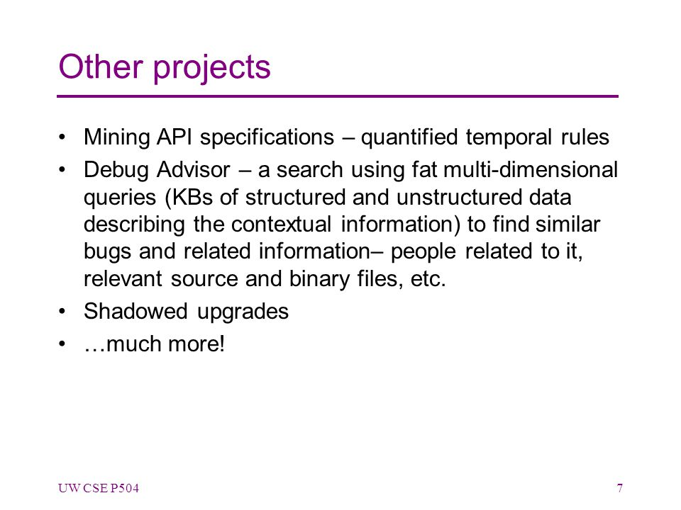 Other projects Mining API specifications – quantified temporal rules Debug Advisor – a search using fat multi-dimensional queries (KBs of structured and unstructured data describing the contextual information) to find similar bugs and related information– people related to it, relevant source and binary files, etc.
