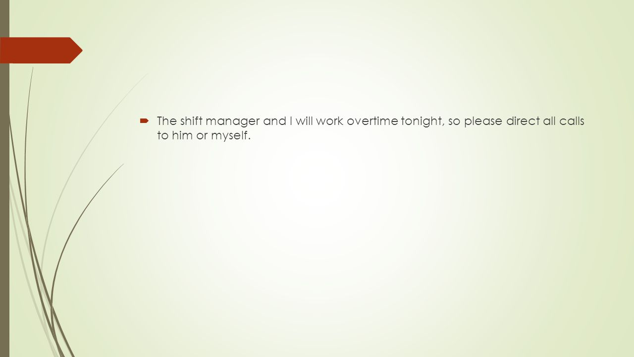 The shift manager and I will work overtime tonight, so please direct all calls to him or myself.
