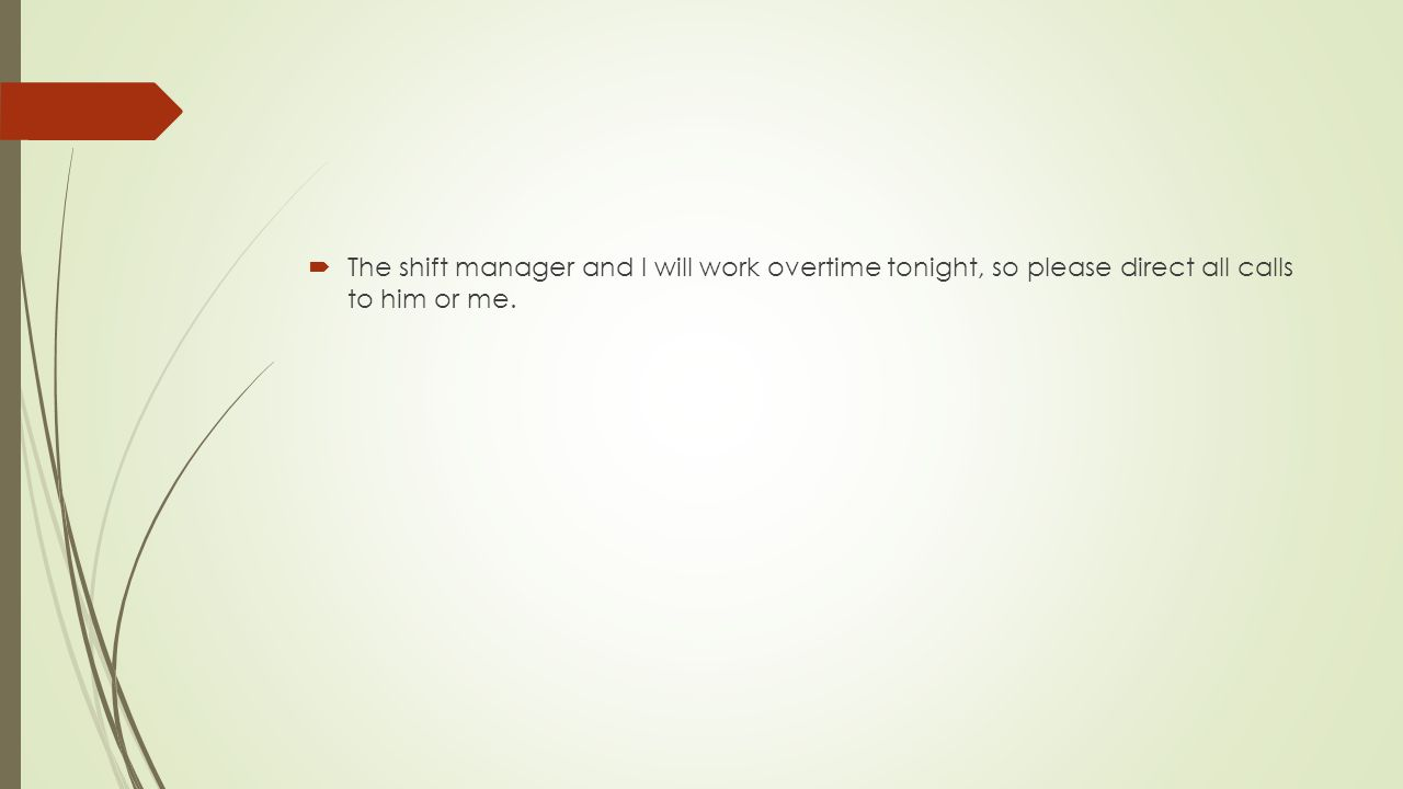  The shift manager and I will work overtime tonight, so please direct all calls to him or me.