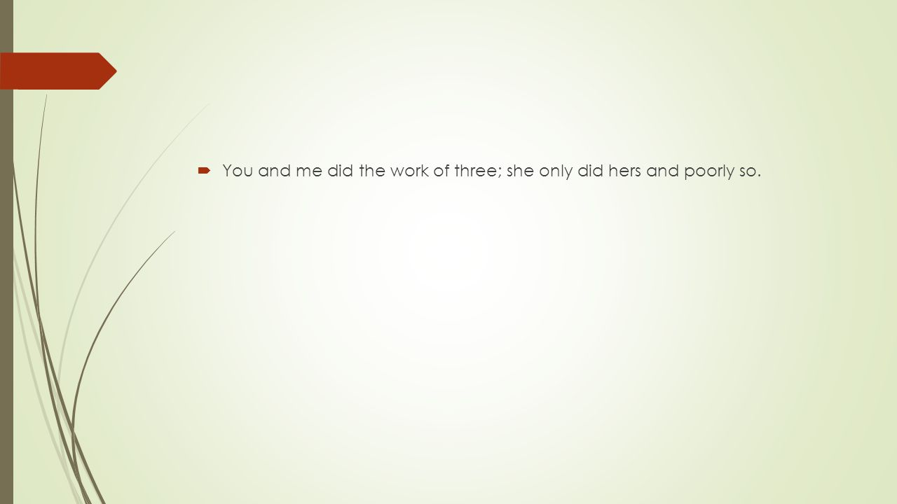  You and me did the work of three; she only did hers and poorly so.