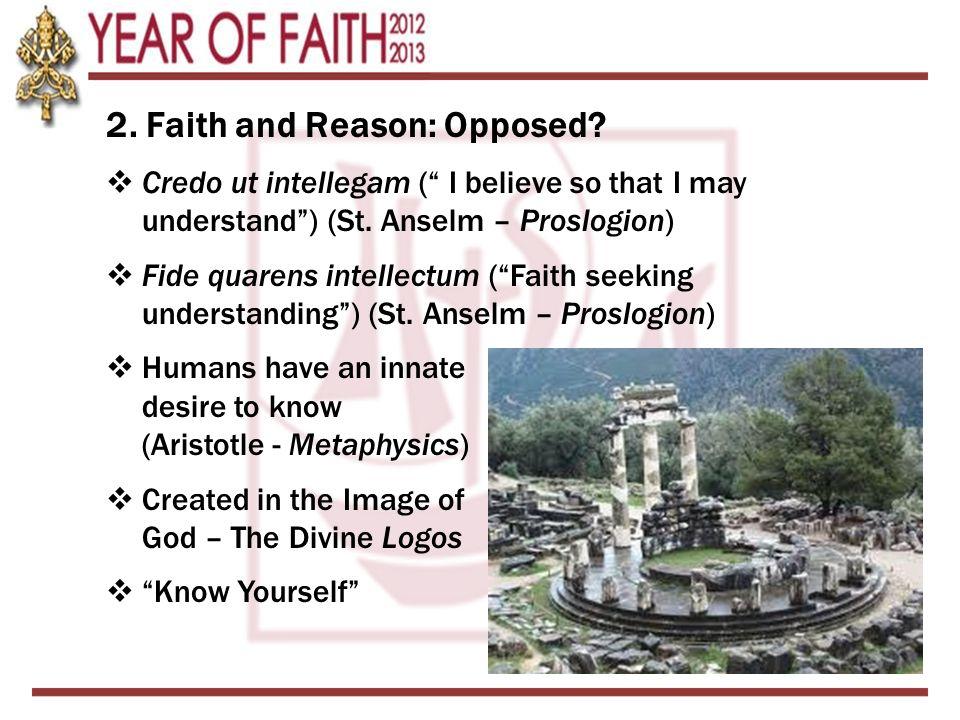 "2. Faith and Reason: Opposed?  Credo ut intellegam ("" I believe so that I may understand"") (St. Anselm – Proslogion)  Fide quarens intellectum (""Fai"